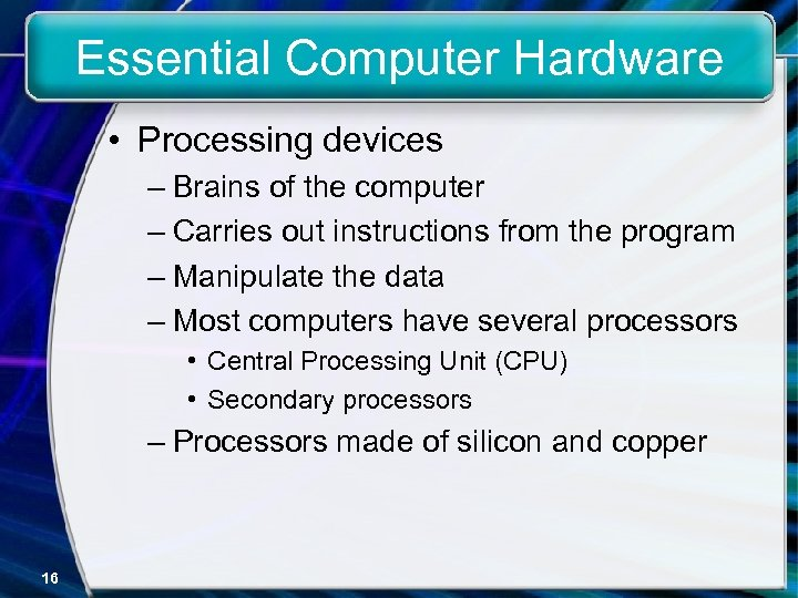 Essential Computer Hardware • Processing devices – Brains of the computer – Carries out