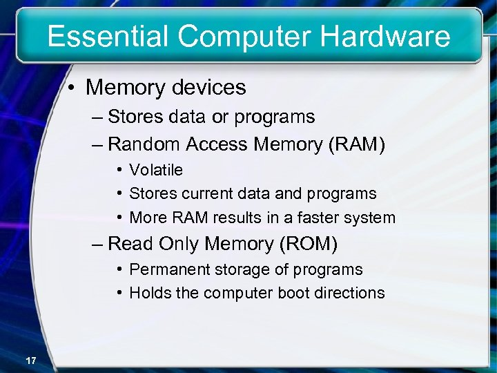 Essential Computer Hardware • Memory devices – Stores data or programs – Random Access
