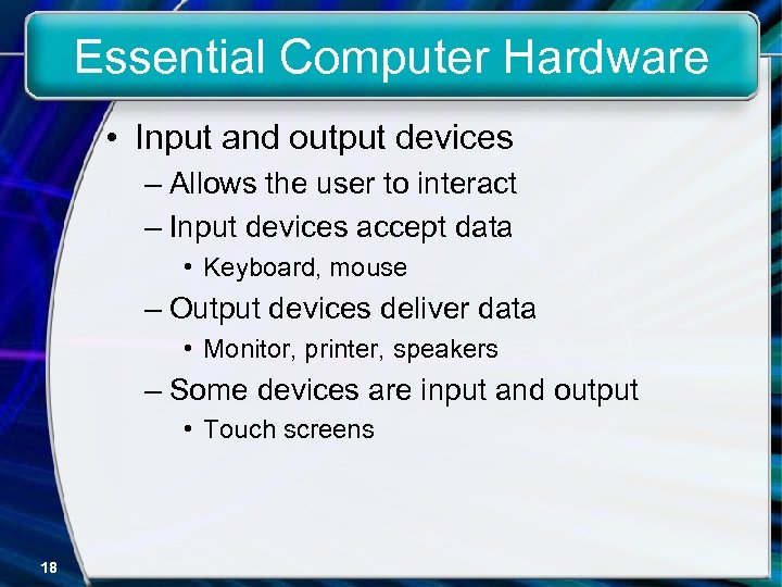 Essential Computer Hardware • Input and output devices – Allows the user to interact