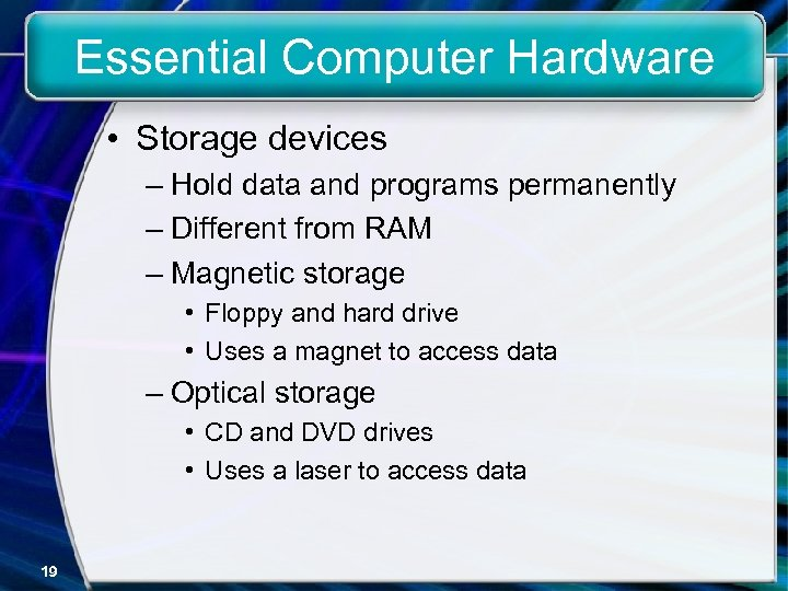 Essential Computer Hardware • Storage devices – Hold data and programs permanently – Different