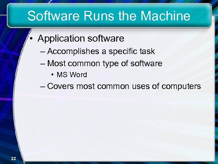 Software Runs the Machine • Application software – Accomplishes a specific task – Most
