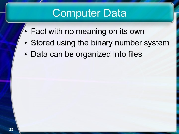 Computer Data • Fact with no meaning on its own • Stored using the