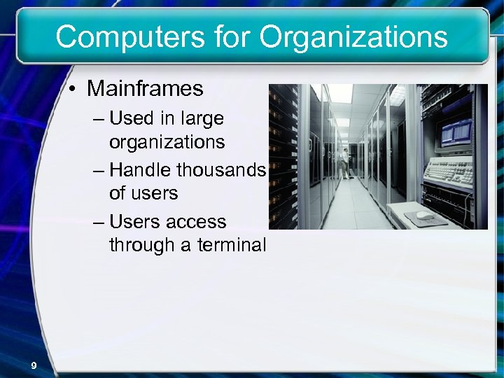 Computers for Organizations • Mainframes – Used in large organizations – Handle thousands of