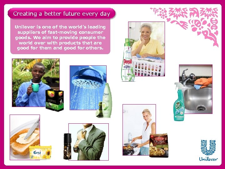 Creating a better future every day Unilever is one of the world's leading suppliers