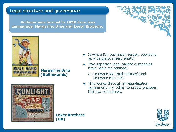 Legal structure and governance Unilever was formed in 1930 from two companies: Margarine Unie
