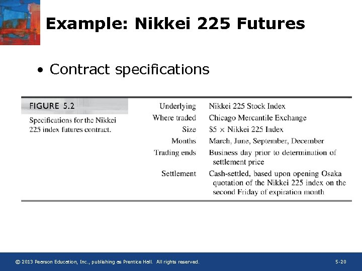 Example: Nikkei 225 Futures • Contract specifications © 2013 Pearson Education, Inc. , publishing