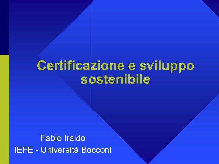 Certificazione e sviluppo sostenibile Fabio Iraldo IEFE - Università Bocconi