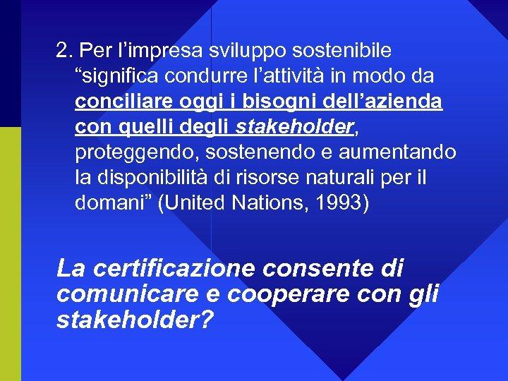 """2. Per l'impresa sviluppo sostenibile """"significa condurre l'attività in modo da conciliare oggi i"""