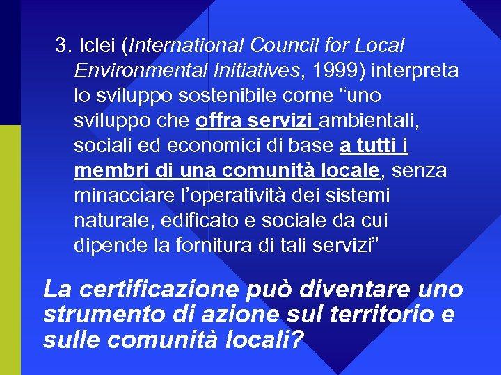 3. Iclei (International Council for Local Environmental Initiatives, 1999) interpreta lo sviluppo sostenibile come