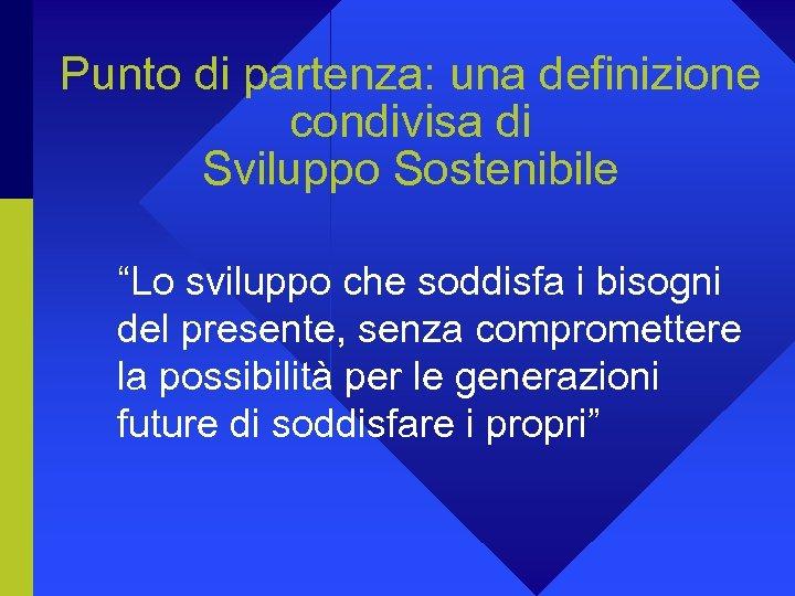 """Punto di partenza: una definizione condivisa di Sviluppo Sostenibile """"Lo sviluppo che soddisfa i"""