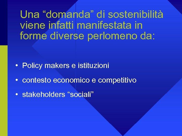 """Una """"domanda"""" di sostenibilità viene infatti manifestata in forme diverse perlomeno da: • Policy"""