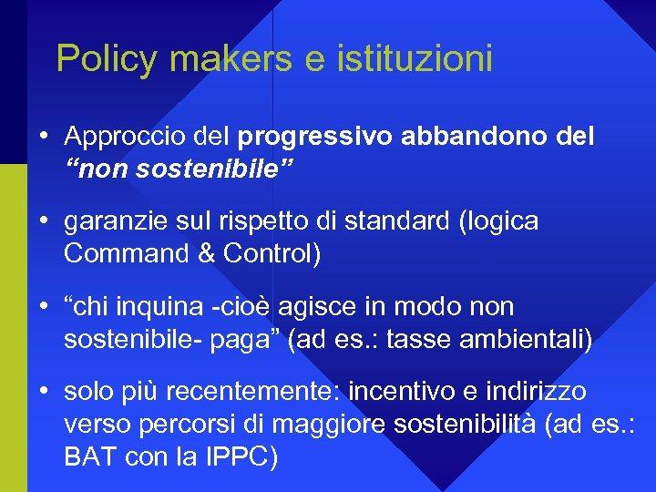 """Policy makers e istituzioni • Approccio del progressivo abbandono del """"non sostenibile"""" • garanzie"""