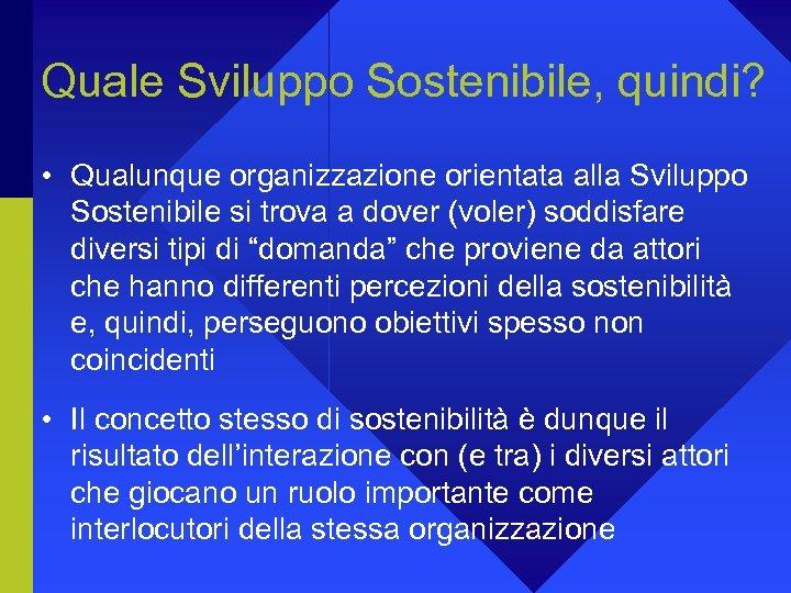 Quale Sviluppo Sostenibile, quindi? • Qualunque organizzazione orientata alla Sviluppo Sostenibile si trova a