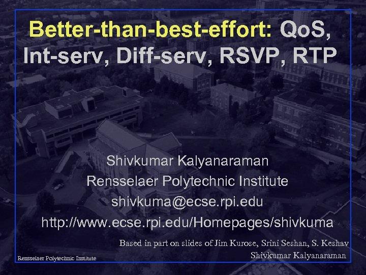 Better-than-best-effort: Qo. S, Int-serv, Diff-serv, RSVP, RTP Shivkumar Kalyanaraman Rensselaer Polytechnic Institute shivkuma@ecse. rpi.
