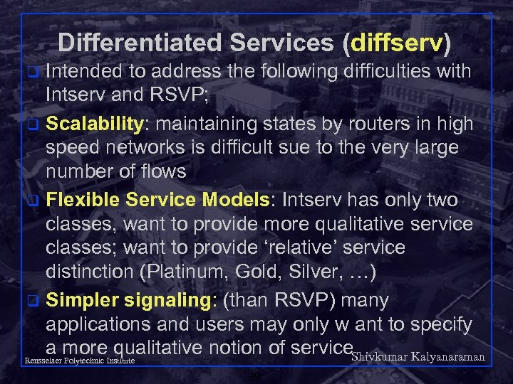 Differentiated Services (diffserv) Intended to address the following difficulties with Intserv and RSVP; q