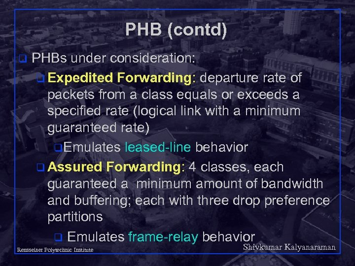 PHB (contd) q PHBs under consideration: q Expedited Forwarding: departure rate of packets from