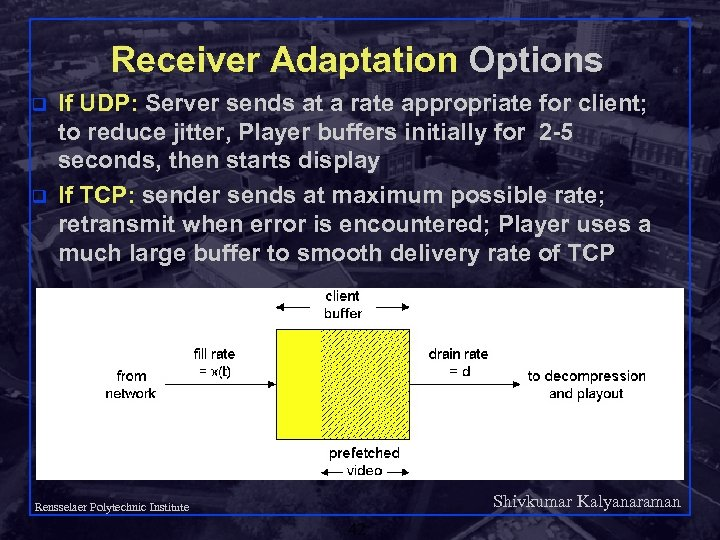 Receiver Adaptation Options q q If UDP: Server sends at a rate appropriate for