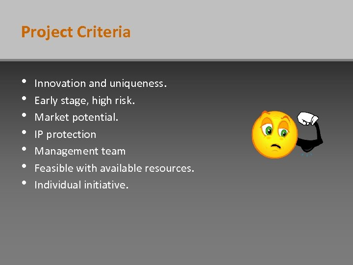 Project Criteria • • Innovation and uniqueness. Early stage, high risk. Market potential. IP