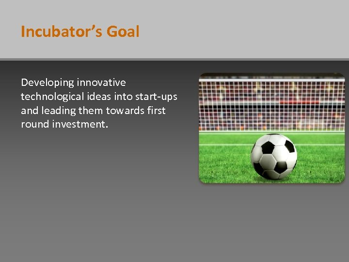 Incubator's Goal Developing innovative technological ideas into start-ups and leading them towards first round