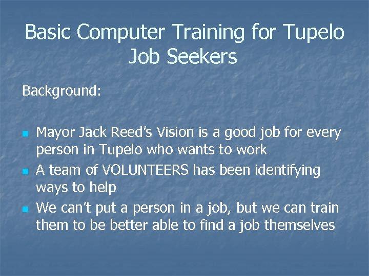Basic Computer Training for Tupelo Job Seekers Background: n n n Mayor Jack Reed's