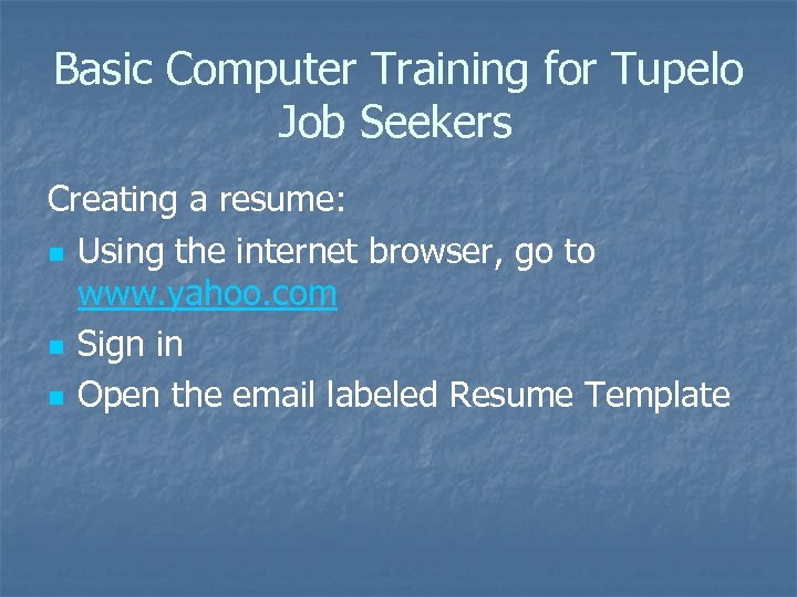 Basic Computer Training for Tupelo Job Seekers Creating a resume: n Using the internet