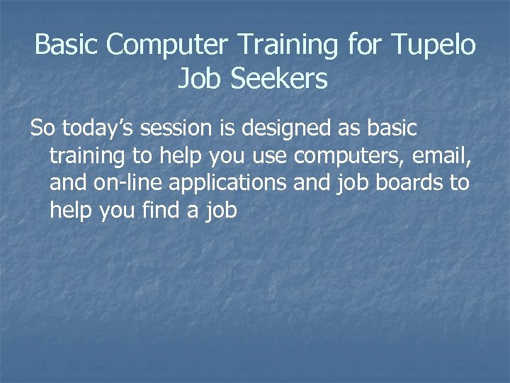 Basic Computer Training for Tupelo Job Seekers So today's session is designed as basic