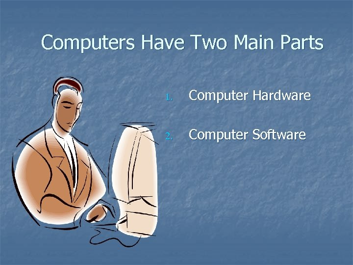 Computers Have Two Main Parts 1. Computer Hardware 2. Computer Software