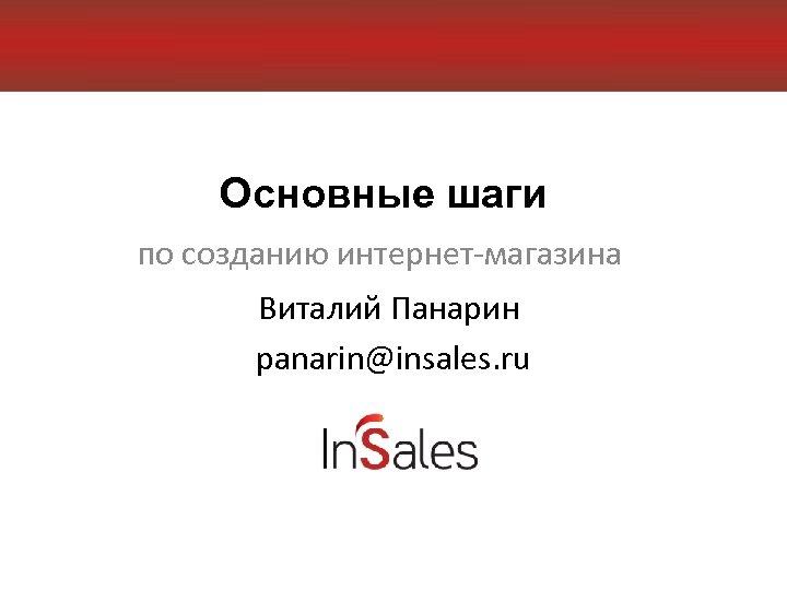 Основные шаги по созданию интернет-магазина Виталий Панарин panarin@insales. ru