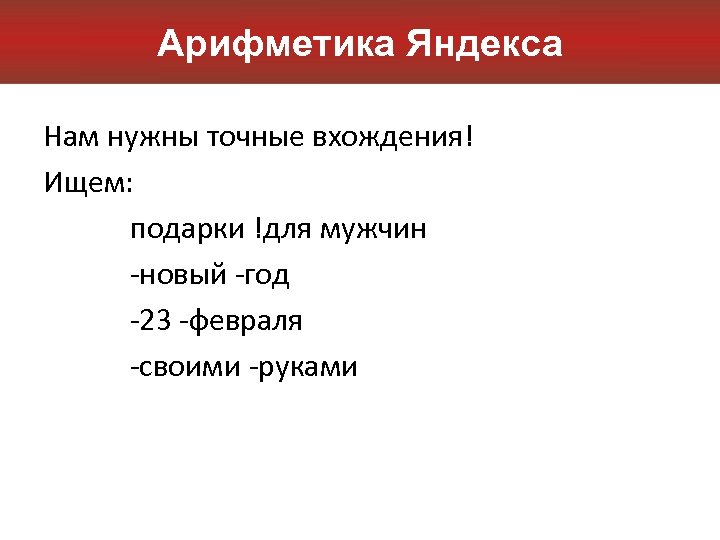Арифметика Яндекса Нам нужны точные вхождения! Ищем: подарки !для мужчин -новый -год -23 -февраля
