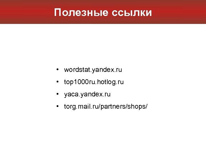 Полезные ссылки • wordstat. yandex. ru • top 1000 ru. hotlog. ru • yaca.