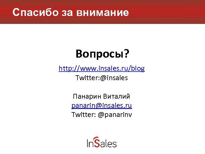 Спасибо за внимание Вопросы? http: //www. insales. ru/blog Twitter: @insales Панарин Виталий panarin@insales. ru