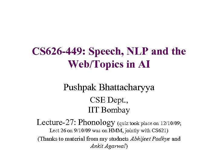 CS 626 -449: Speech, NLP and the Web/Topics in AI Pushpak Bhattacharyya CSE Dept.
