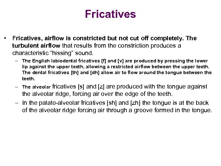 Fricatives • Fricatives, airflow is constricted but not cut off completely. The turbulent airflow