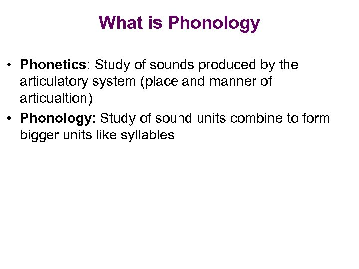 What is Phonology • Phonetics: Study of sounds produced by the articulatory system (place