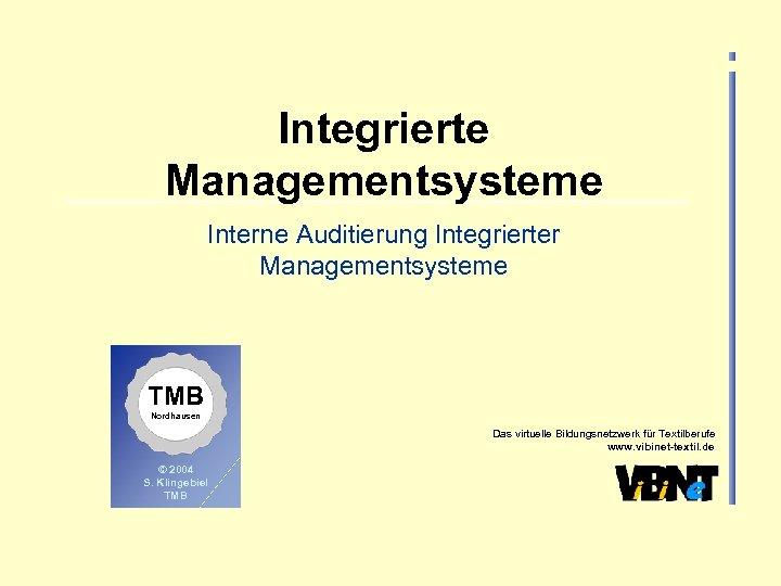 Integrierte Managementsysteme Interne Auditierung Integrierter Managementsysteme TMB Nordhausen Das virtuelle Bildungsnetzwerk für Textilberufe www.