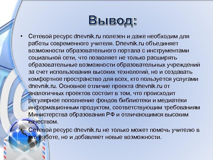 Вывод: • Сетевой ресурс dnevnik. ru полезен и даже необходим для работы современного учителя.
