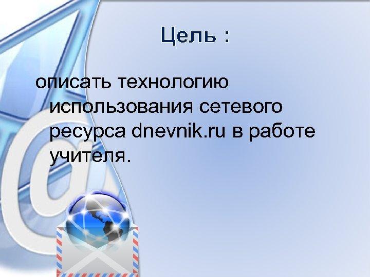 Цель : описать технологию использования сетевого ресурса dnevnik. ru в работе учителя.