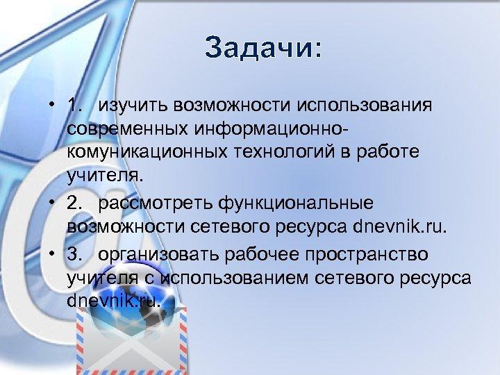 Задачи: • 1. изучить возможности использования современных информационнокомуникационных технологий в работе учителя. • 2.