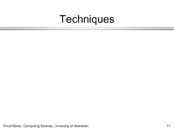 Techniques Ehud Reiter, Computing Science, University of Aberdeen 11