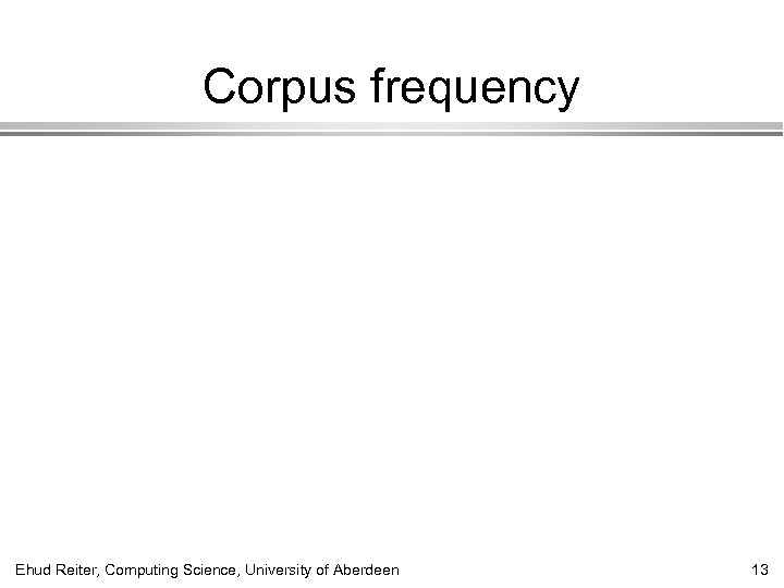 Corpus frequency Ehud Reiter, Computing Science, University of Aberdeen 13
