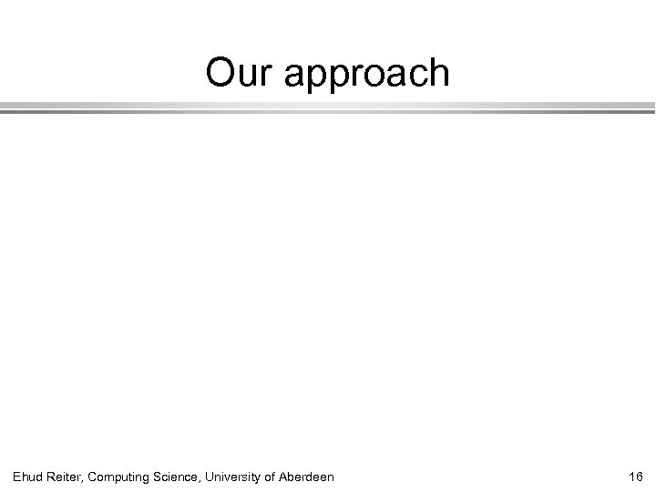 Our approach Ehud Reiter, Computing Science, University of Aberdeen 16