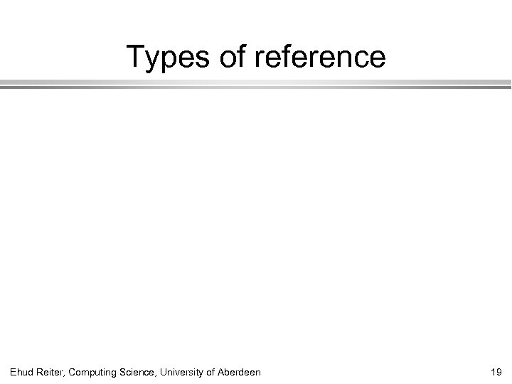 Types of reference Ehud Reiter, Computing Science, University of Aberdeen 19