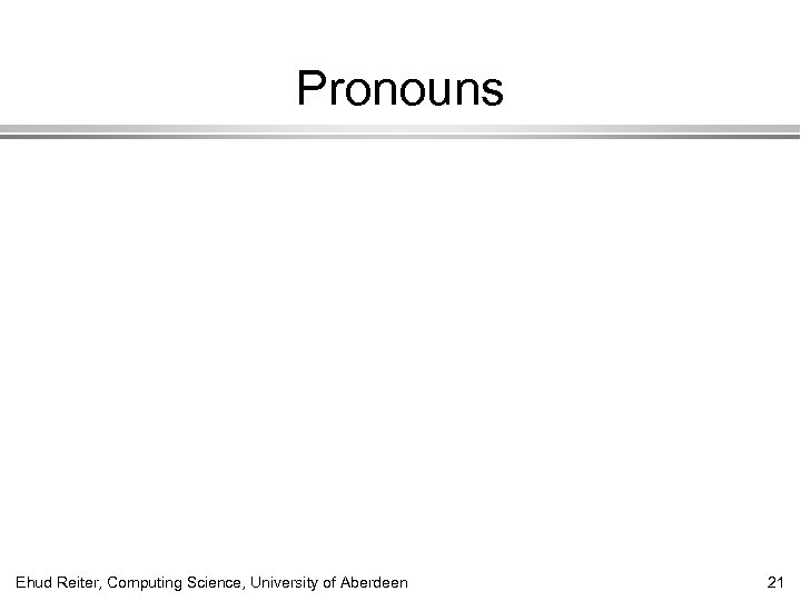 Pronouns Ehud Reiter, Computing Science, University of Aberdeen 21
