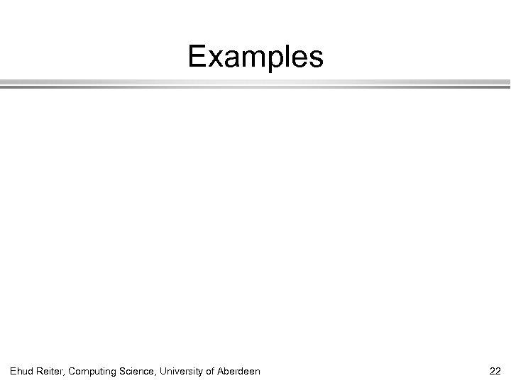 Examples Ehud Reiter, Computing Science, University of Aberdeen 22