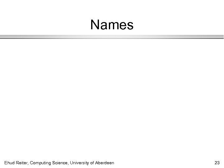 Names Ehud Reiter, Computing Science, University of Aberdeen 23