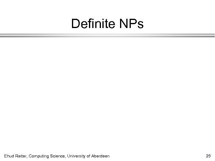 Definite NPs Ehud Reiter, Computing Science, University of Aberdeen 25