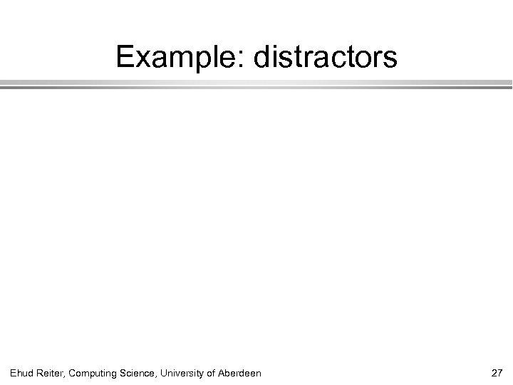 Example: distractors Ehud Reiter, Computing Science, University of Aberdeen 27
