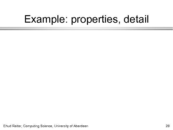 Example: properties, detail Ehud Reiter, Computing Science, University of Aberdeen 28