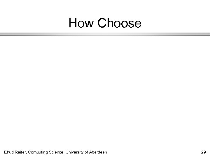 How Choose Ehud Reiter, Computing Science, University of Aberdeen 29