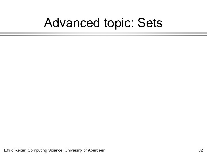 Advanced topic: Sets Ehud Reiter, Computing Science, University of Aberdeen 32